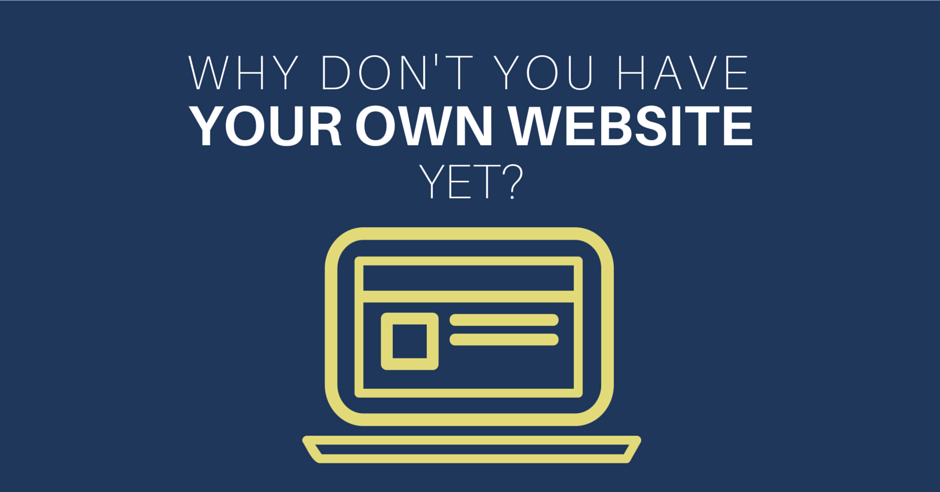 Why Don't You Have Your Own Website Yet?