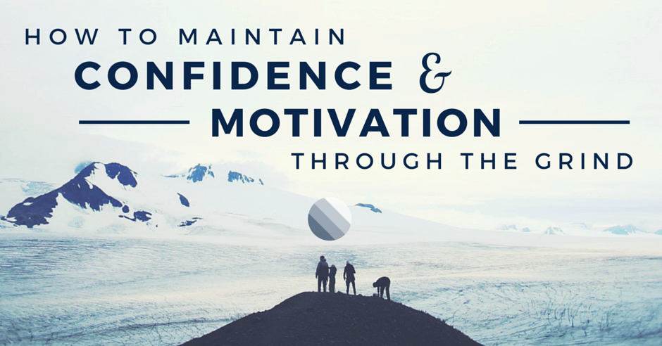 10 Ways to Maintain Confidence and Motivation Through the Grind