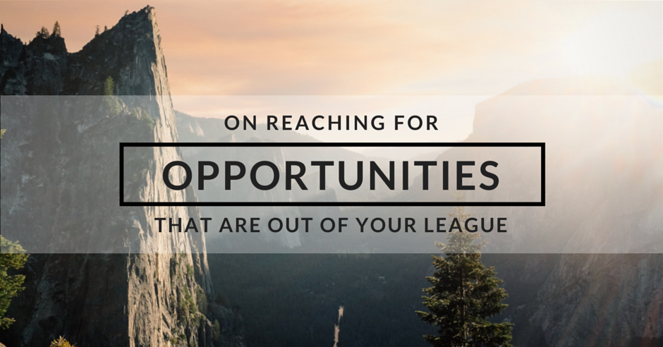 On Reaching For Opportunities That Are Out of Your League